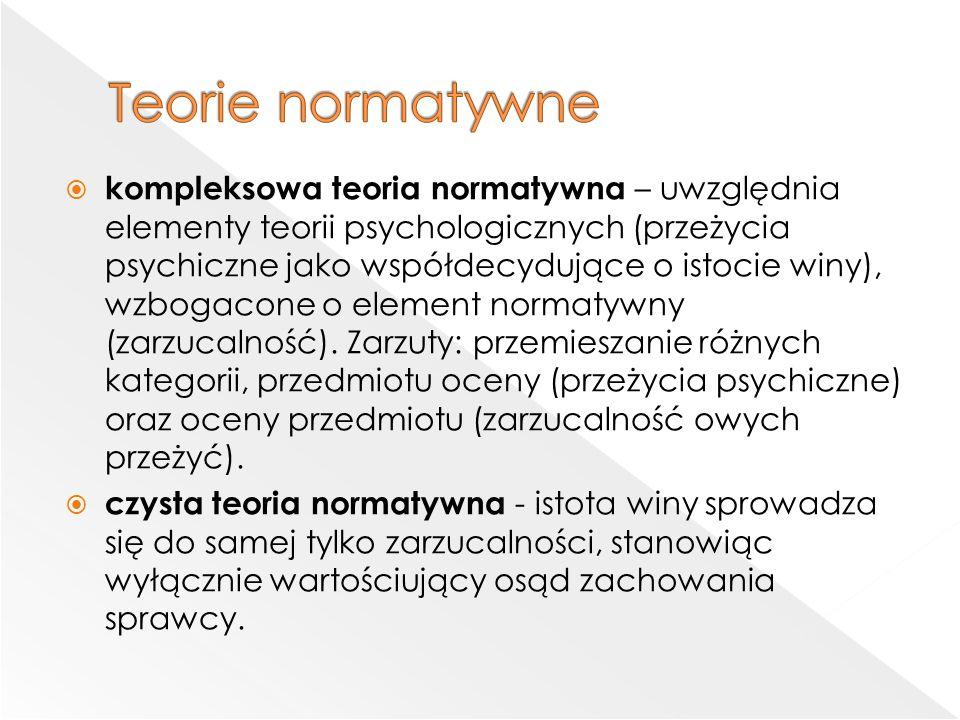  kompleksowa teoria normatywna – uwzględnia elementy teorii psychologicznych (przeżycia psychiczne jako współdecydujące o istocie winy), wzbogacone o element normatywny (zarzucalność).
