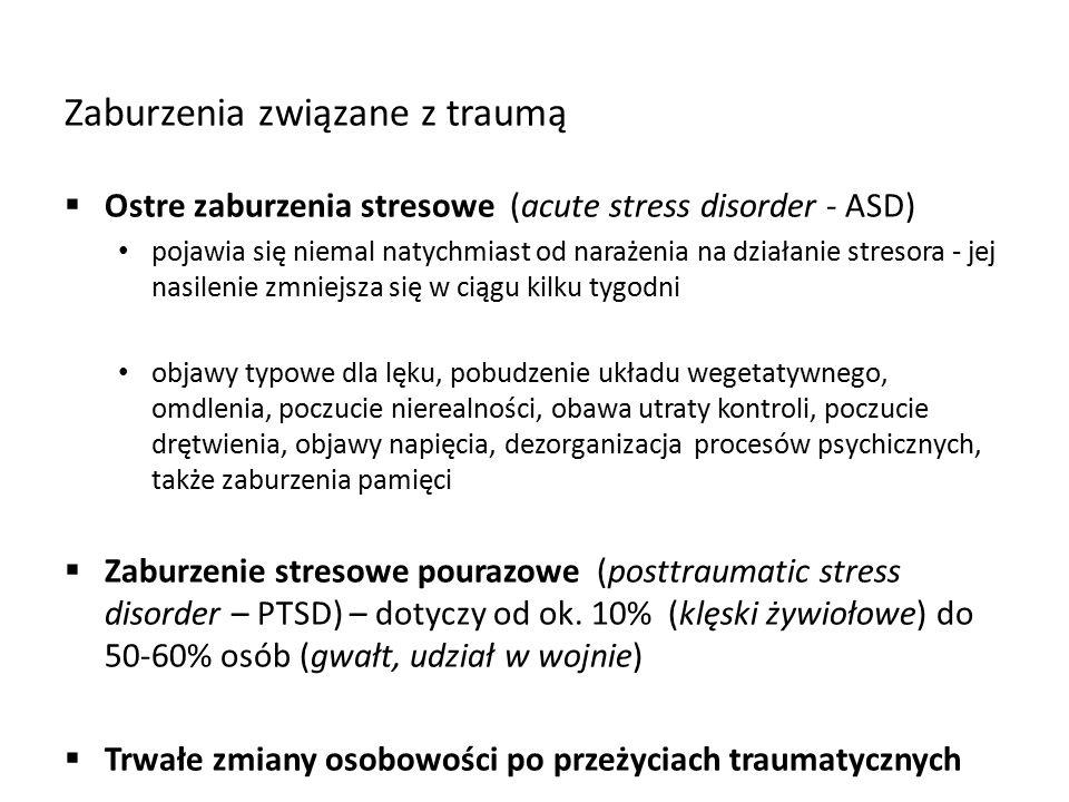 Zaburzenia związane z traumą  Ostre zaburzenia stresowe (acute stress disorder - ASD) pojawia się niemal natychmiast od narażenia na działanie stresora - jej nasilenie zmniejsza się w ciągu kilku tygodni objawy typowe dla lęku, pobudzenie układu wegetatywnego, omdlenia, poczucie nierealności, obawa utraty kontroli, poczucie drętwienia, objawy napięcia, dezorganizacja procesów psychicznych, także zaburzenia pamięci  Zaburzenie stresowe pourazowe (posttraumatic stress disorder – PTSD) – dotyczy od ok.