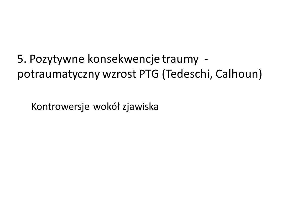 5. Pozytywne konsekwencje traumy - potraumatyczny wzrost PTG (Tedeschi, Calhoun) Kontrowersje wokół zjawiska