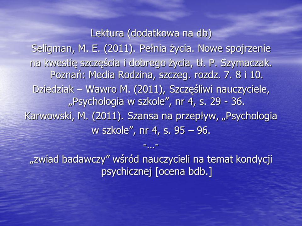 Lektura (dodatkowa na db) Seligman, M. E. (2011). Pełnia życia. Nowe spojrzenie na kwestię szczęścia i dobrego życia, tł. P. Szymaczak. Poznań: Media