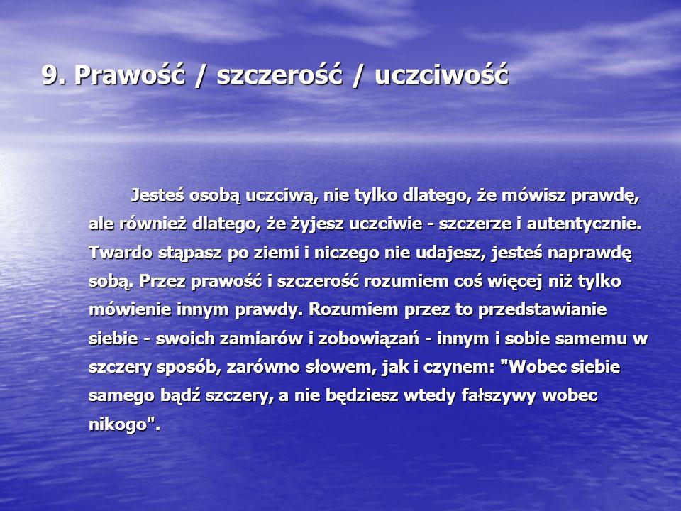 9. Prawość / szczerość / uczciwość Jesteś osobą uczciwą, nie tylko dlatego, że mówisz prawdę, ale również dlatego, że żyjesz uczciwie - szczerze i aut