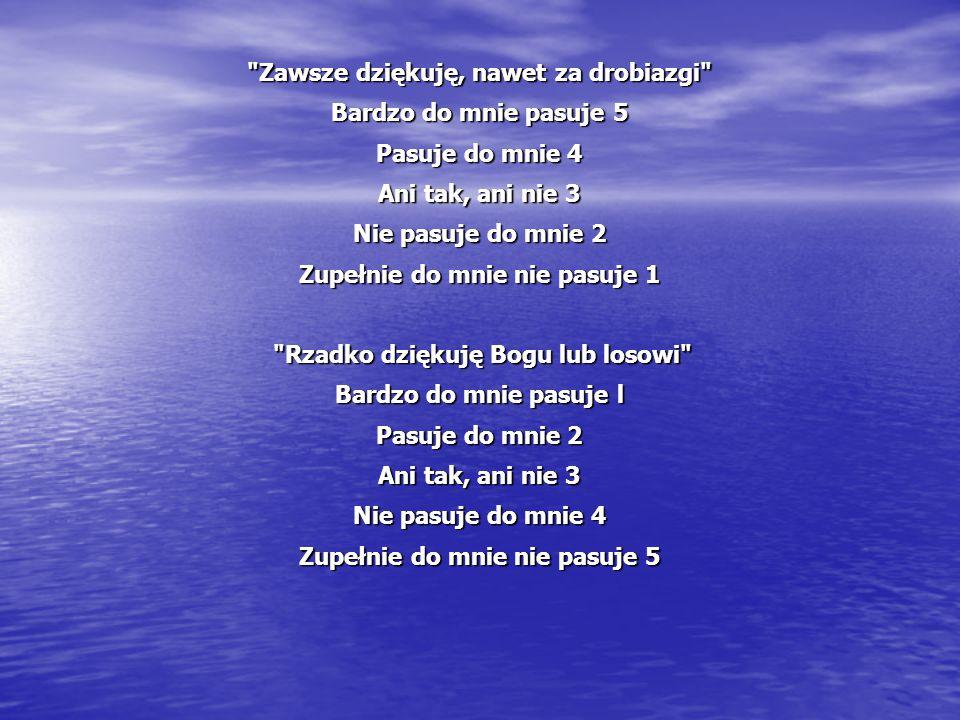 Zawsze dziękuję, nawet za drobiazgi Bardzo do mnie pasuje 5 Pasuje do mnie 4 Ani tak, ani nie 3 Nie pasuje do mnie 2 Zupełnie do mnie nie pasuje 1 Rzadko dziękuję Bogu lub losowi Rzadko dziękuję Bogu lub losowi Bardzo do mnie pasuje l Pasuje do mnie 2 Ani tak, ani nie 3 Nie pasuje do mnie 4 Zupełnie do mnie nie pasuje 5