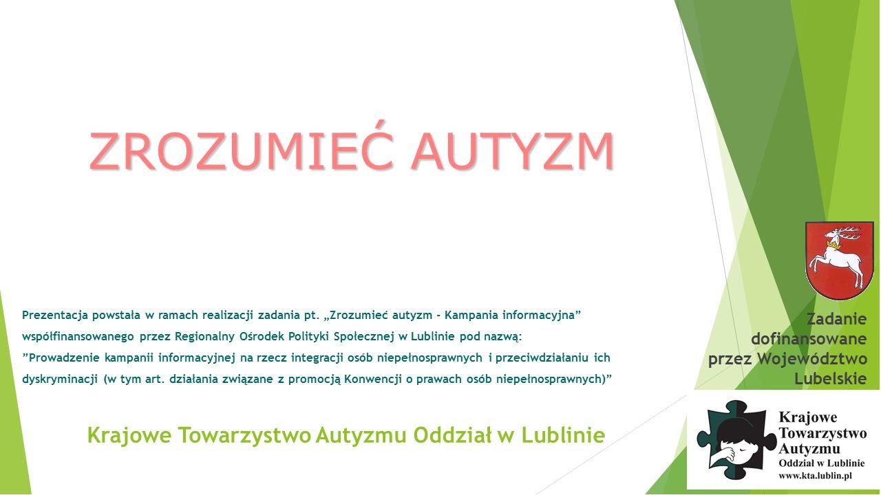 Krajowe Towarzystwo Autyzmu Oddział w Lublinie ZESPÓŁ ASPERGERA F.84.5 spektrum zaburzeń rozwojowych, które wpływają na to w jaki sposób osoba nimi dotknięta postrzega świat, przetwarza informacje i współdziała z innymi KRYTERIA DIAGNOSTYCZNE Zaburzenia wzajemnych relacji społecznych Ograniczone zainteresowania i aktywności Powtarzające się rutynowe zachowania lub rytuały Zaburzenia ekspresji i rozumienia mowy Zaburzenia w komunikacji niewerbalnej Niezgrabność ruchowa Zadanie dofinansowane przez Województwo Lubelskie