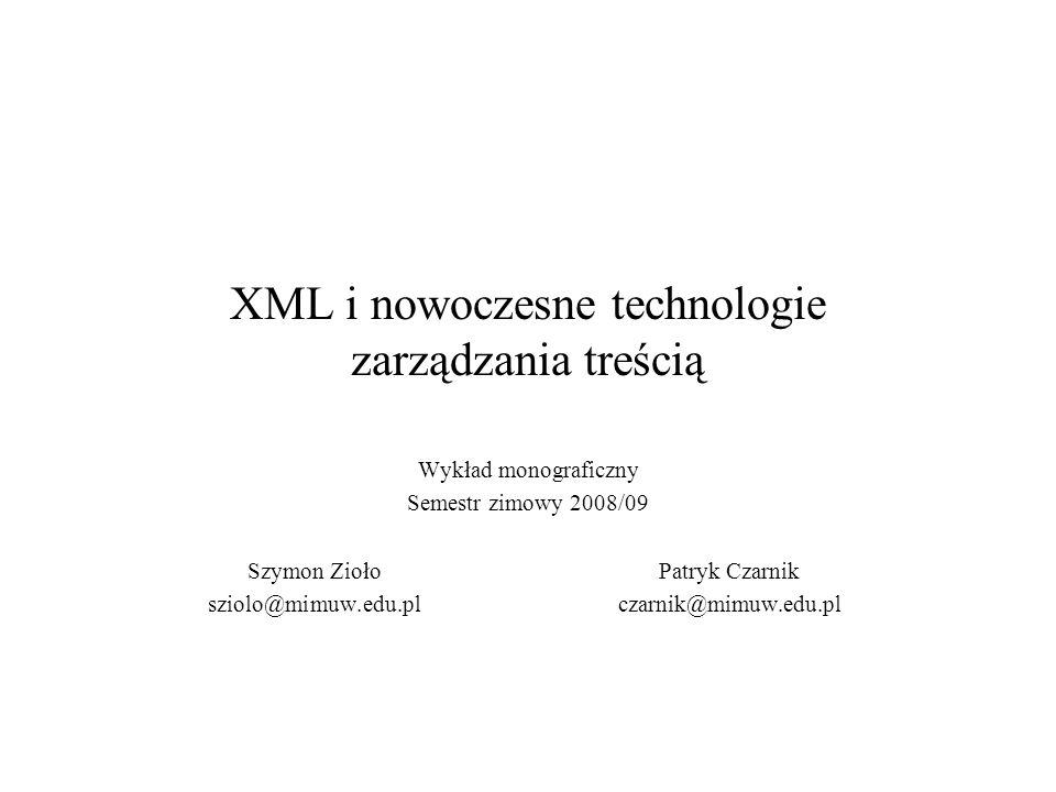 2008-10-02XML i nowoczesne techniki zarządzania treścią2 Podstawowe informacje Strona internetowa wykładu: http://www.mimuw.edu.pl/~czarnik/xml Wykładowcy: –Szymon Zioło: konsultacje: po indywidualnym umówieniu, email: sziolo@mimuw.edu.pl; –Patryk Czarnik MIM, pokój 4580, konsultacje: piątki 12:00 – 13:30, email: czarnik@mimuw.edu.pl.