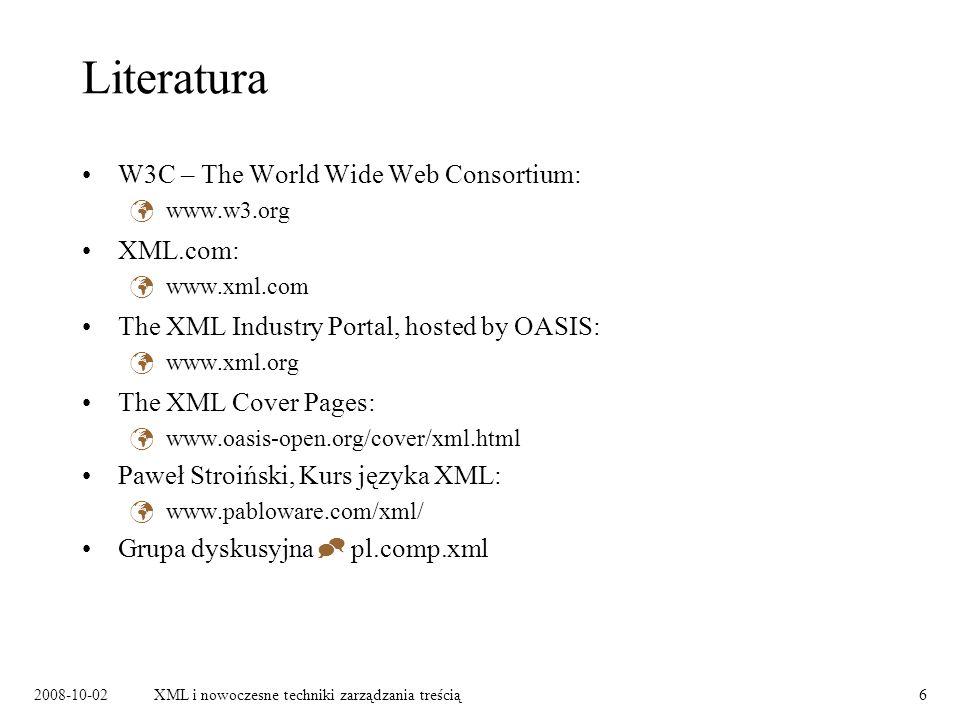 2008-10-02XML i nowoczesne techniki zarządzania treścią6 Literatura W3C – The World Wide Web Consortium: www.w3.org XML.com: www.xml.com The XML Industry Portal, hosted by OASIS: www.xml.org The XML Cover Pages: www.oasis-open.org/cover/xml.html Paweł Stroiński, Kurs języka XML: www.pabloware.com/xml/ Grupa dyskusyjna  pl.comp.xml