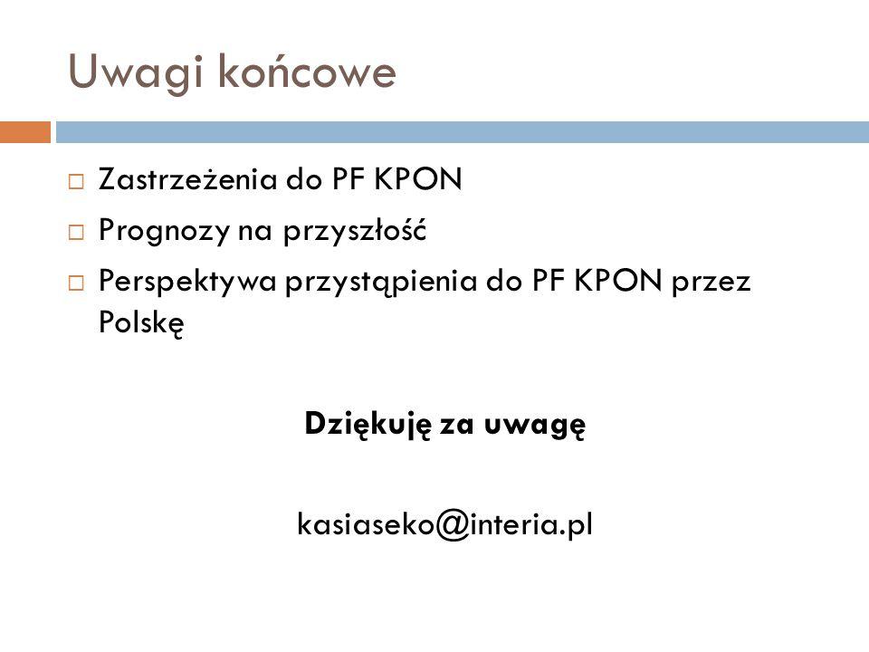 Uwagi końcowe  Zastrzeżenia do PF KPON  Prognozy na przyszłość  Perspektywa przystąpienia do PF KPON przez Polskę Dziękuję za uwagę kasiaseko@interia.pl