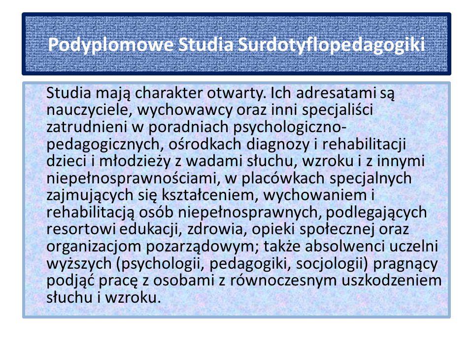 Podyplomowe Studia Surdotyflopedagogiki Zadaniem studiów jest przygotowanie specjalistów z zakresu surdotyflopedagogiki - teorii i praktyki nauczania, wychowania, wspomagania rozwoju osób z równoczesnym uszkodzeniem słuchu i wzroku oraz innymi współtowarzyszącymi tym uszkodzeniom niepełnosprawnościami.