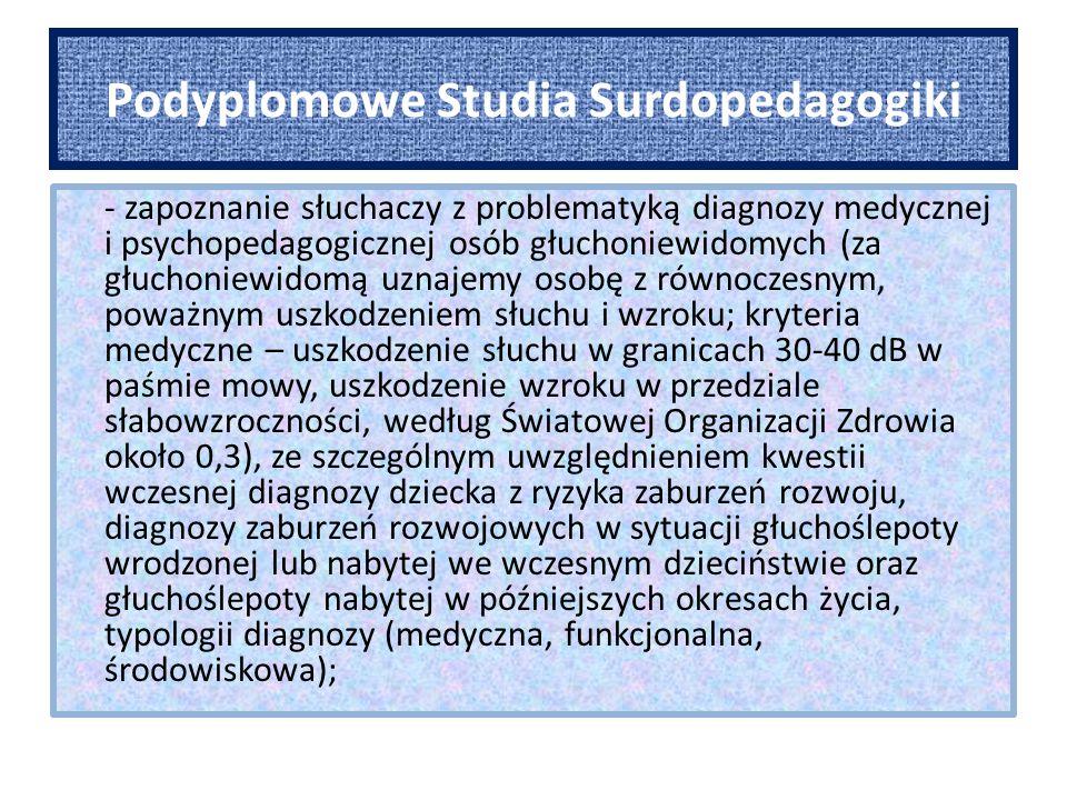Podyplomowe Studia Surdopedagogiki - zapoznanie słuchaczy z problematyką diagnozy medycznej i psychopedagogicznej osób głuchoniewidomych (za głuchoniewidomą uznajemy osobę z równoczesnym, poważnym uszkodzeniem słuchu i wzroku; kryteria medyczne – uszkodzenie słuchu w granicach 30-40 dB w paśmie mowy, uszkodzenie wzroku w przedziale słabowzroczności, według Światowej Organizacji Zdrowia około 0,3), ze szczególnym uwzględnieniem kwestii wczesnej diagnozy dziecka z ryzyka zaburzeń rozwoju, diagnozy zaburzeń rozwojowych w sytuacji głuchoślepoty wrodzonej lub nabytej we wczesnym dzieciństwie oraz głuchoślepoty nabytej w późniejszych okresach życia, typologii diagnozy (medyczna, funkcjonalna, środowiskowa);