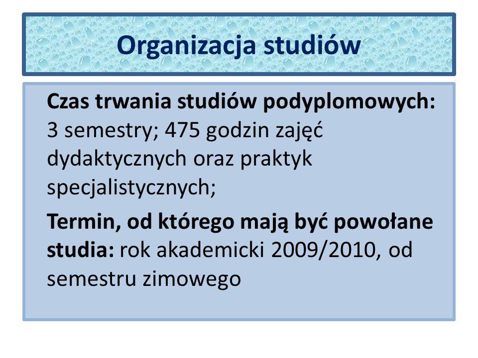 Organizacja studiów Czas trwania studiów podyplomowych: 3 semestry; 475 godzin zajęć dydaktycznych oraz praktyk specjalistycznych; Termin, od którego mają być powołane studia: rok akademicki 2009/2010, od semestru zimowego