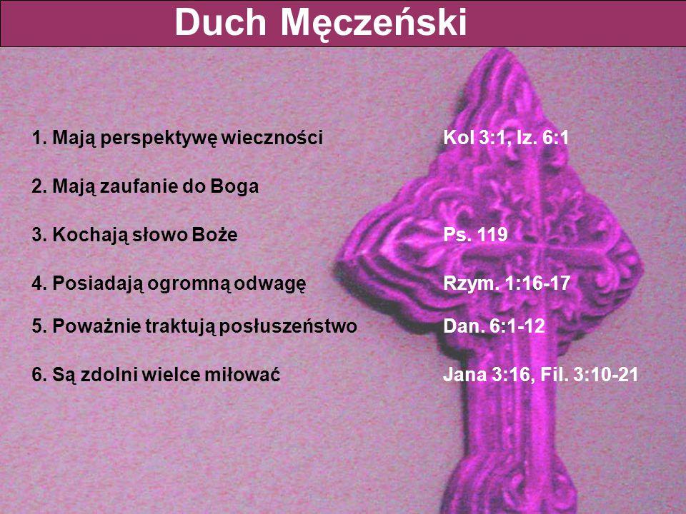 1. Mają perspektywę wieczności Kol 3:1, Iz. 6:1 Duch Męczeński 2. Mają zaufanie do Boga 3. Kochają słowo BożePs. 119 4. Posiadają ogromną odwagęRzym.