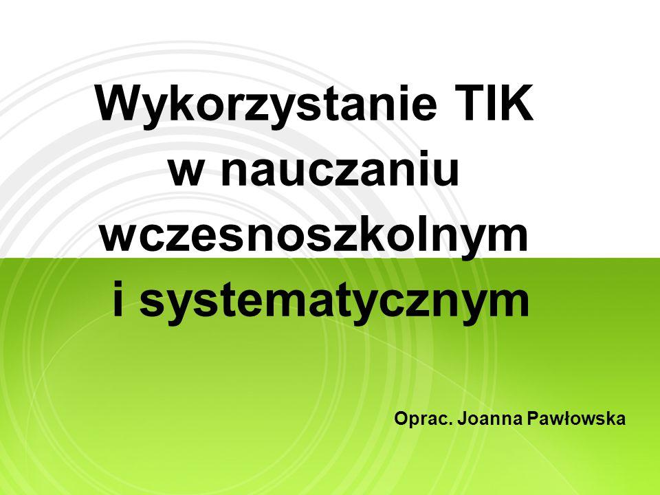 Wykorzystanie TIK w nauczaniu wczesnoszkolnym i systematycznym Oprac. Joanna Pawłowska