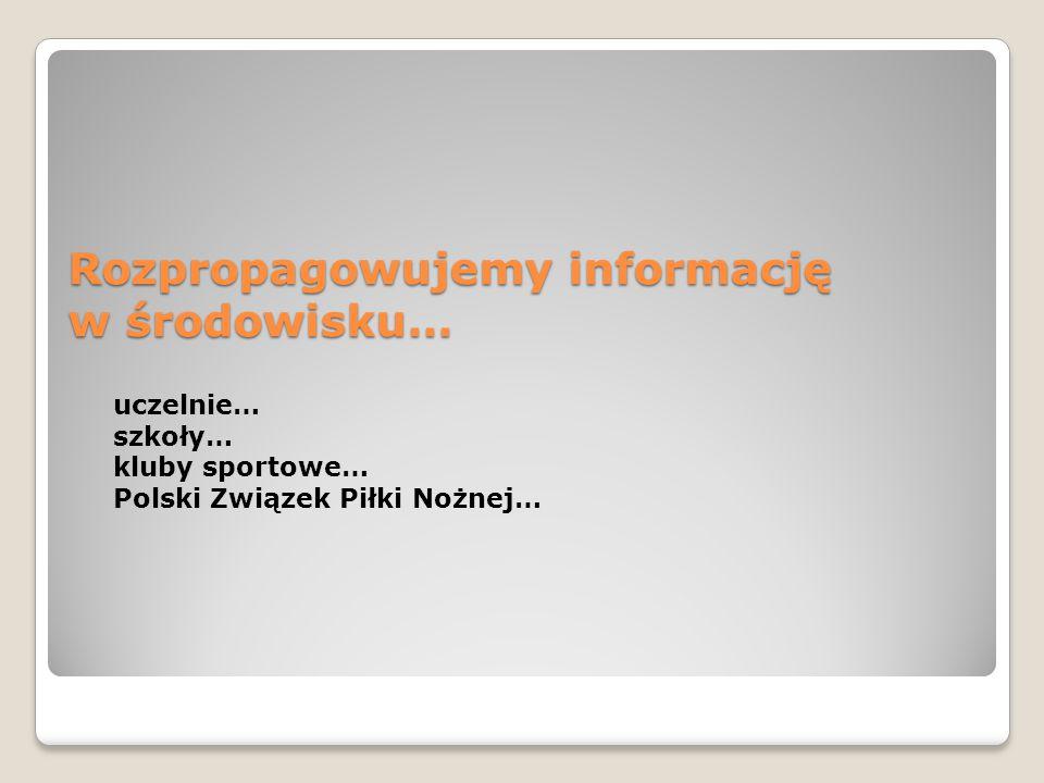 Rozpropagowujemy informację w środowisku… uczelnie… szkoły… kluby sportowe… Polski Związek Piłki Nożnej…