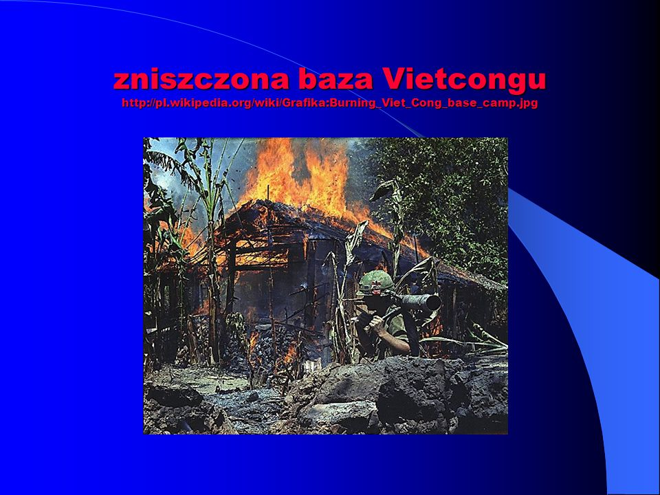 zniszczona baza Vietcongu http://pl.wikipedia.org/wiki/Grafika:Burning_Viet_Cong_base_camp.jpg