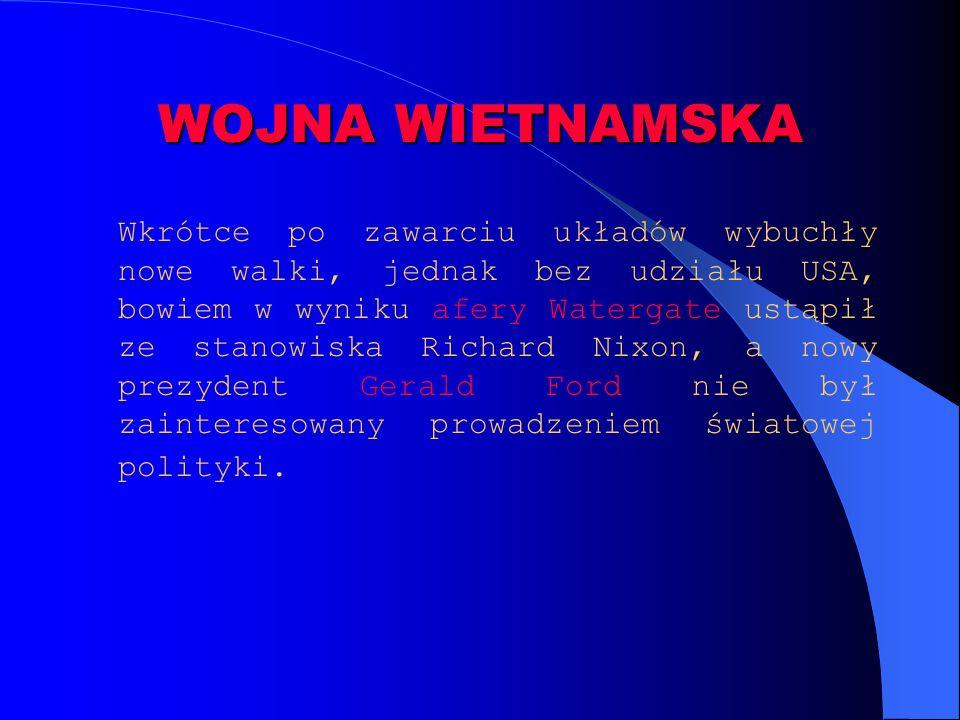 WOJNA WIETNAMSKA Wkrótce po zawarciu układów wybuchły nowe walki, jednak bez udziału USA, bowiem w wyniku afery Watergate ustąpił ze stanowiska Richar