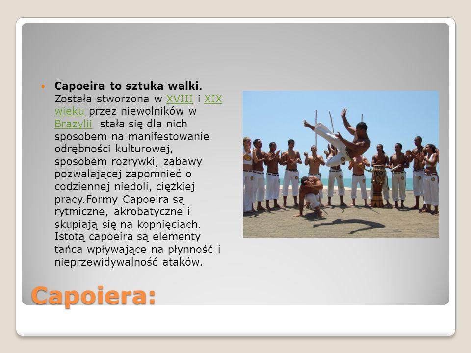 Capoiera: Capoeira to sztuka walki. Została stworzona w XVIII i XIX wieku przez niewolników w Brazylii stała się dla nich sposobem na manifestowanie o