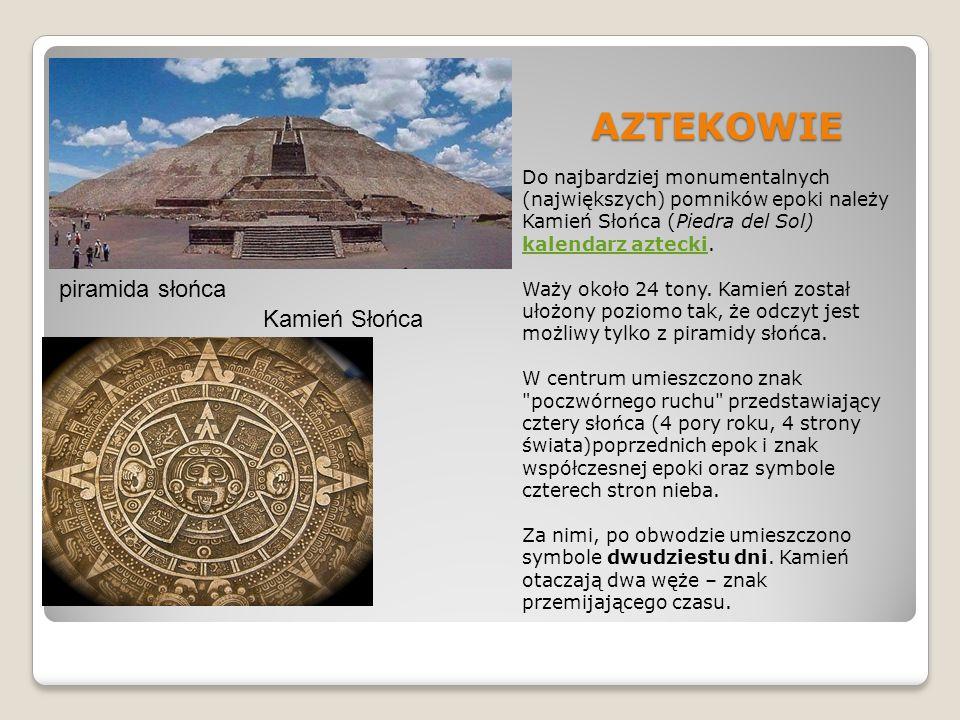 AZTEKOWIE Do najbardziej monumentalnych (największych) pomników epoki należy Kamień Słońca (Piedra del Sol) kalendarz aztecki. kalendarz aztecki Waży