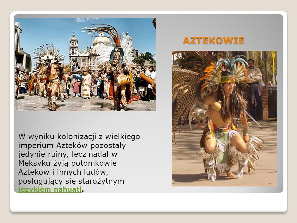 AZTEKOWIE W wyniku kolonizacji z wielkiego imperium Azteków pozostały jedynie ruiny, lecz nadal w Meksyku żyją potomkowie Azteków i innych ludów, posł