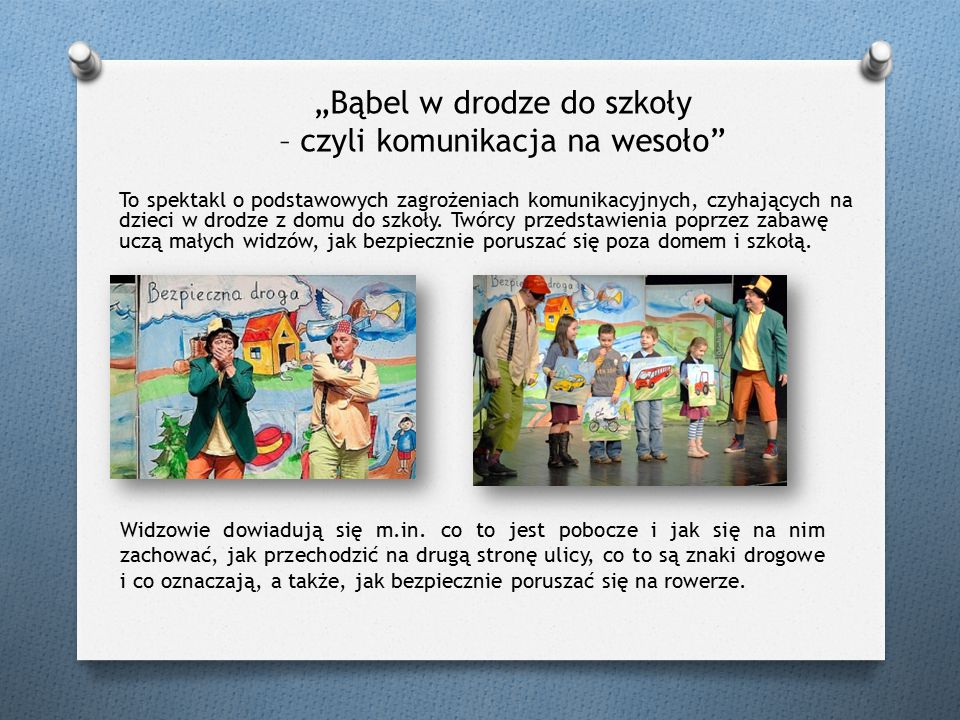 """""""Bąbel w drodze do szkoły – czyli komunikacja na wesoło To spektakl o podstawowych zagrożeniach komunikacyjnych, czyhających na dzieci w drodze z domu do szkoły."""