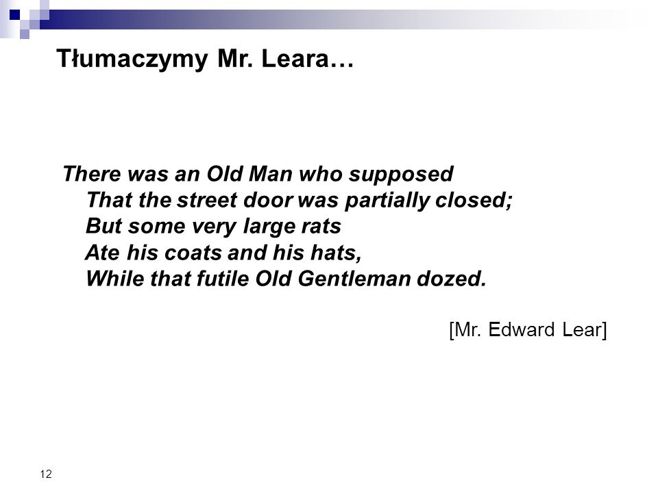 12 Tłumaczymy Mr. Leara… There was an Old Man who supposed That the street door was partially closed; But some very large rats Ate his coats and his h