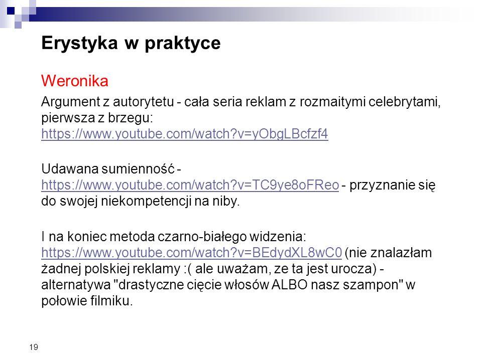 19 Erystyka w praktyce Weronika Argument z autorytetu - cała seria reklam z rozmaitymi celebrytami, pierwsza z brzegu: https://www.youtube.com/watch?v