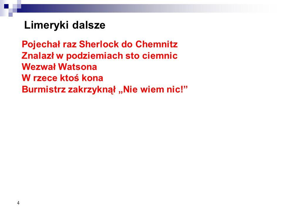 """4 Limeryki dalsze Pojechał raz Sherlock do Chemnitz Znalazł w podziemiach sto ciemnic Wezwał Watsona W rzece ktoś kona Burmistrz zakrzyknął """"Nie wiem nic!"""