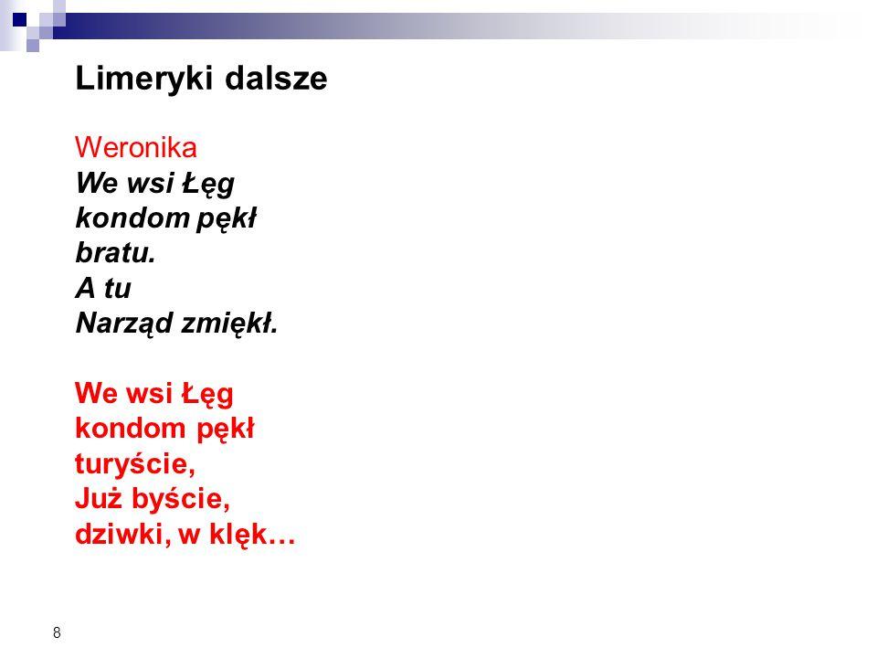 8 Limeryki dalsze Weronika We wsi Łęg kondom pękł bratu. A tu Narząd zmiękł. We wsi Łęg kondom pękł turyście, Już byście, dziwki, w klęk…