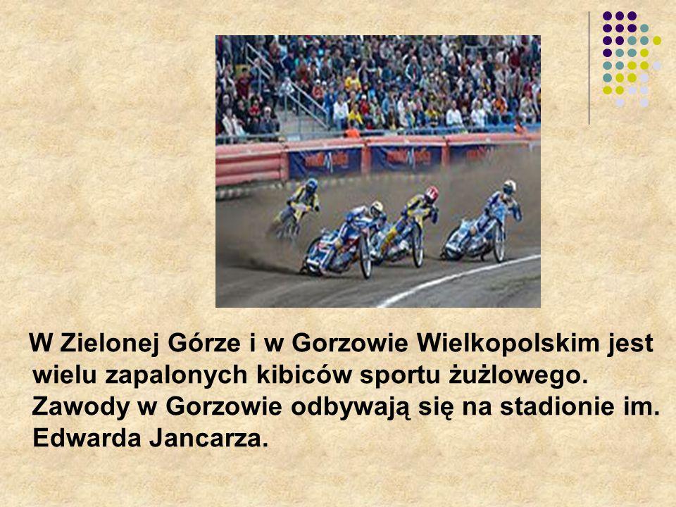 W Zielonej Górze i w Gorzowie Wielkopolskim jest wielu zapalonych kibiców sportu żużlowego. Zawody w Gorzowie odbywają się na stadionie im. Edwarda Ja
