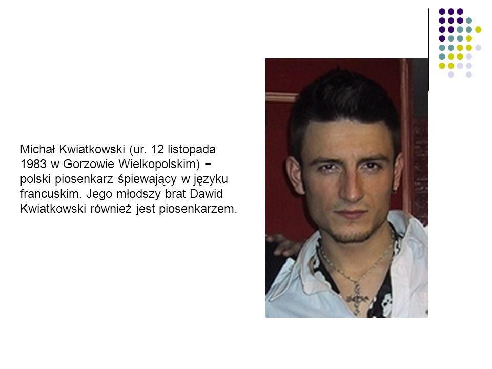 Michał Kwiatkowski (ur. 12 listopada 1983 w Gorzowie Wielkopolskim) − polski piosenkarz śpiewający w języku francuskim. Jego młodszy brat Dawid Kwiatk