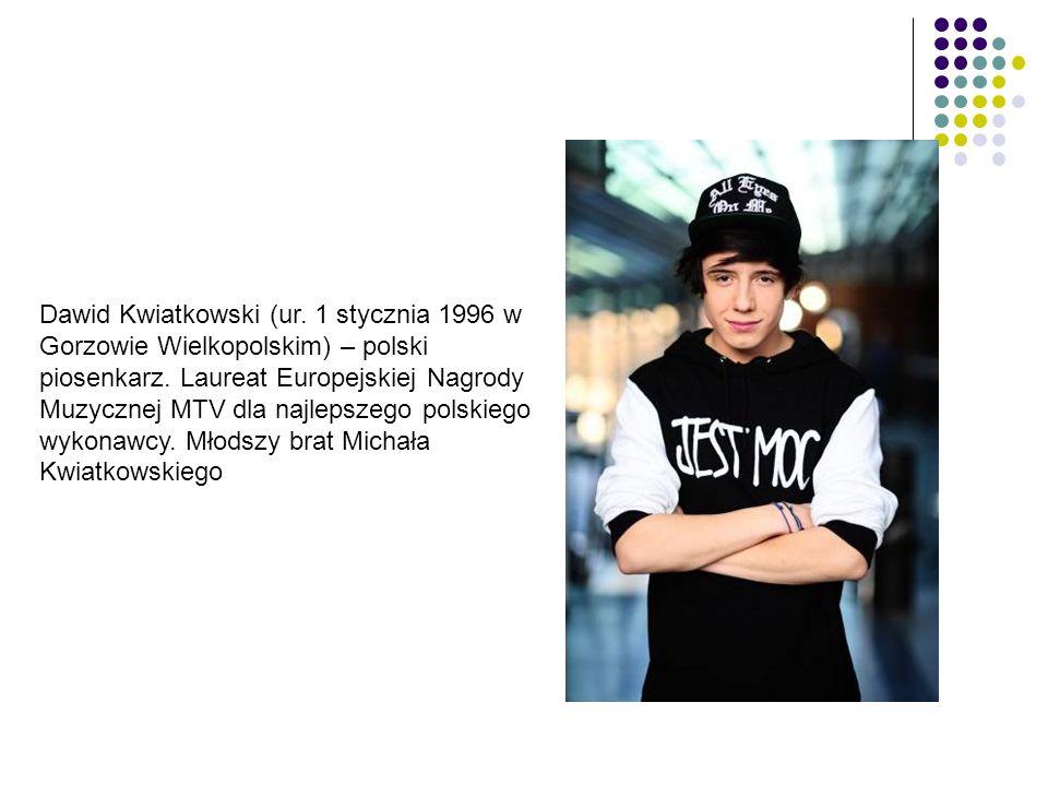 Dawid Kwiatkowski (ur. 1 stycznia 1996 w Gorzowie Wielkopolskim) – polski piosenkarz. Laureat Europejskiej Nagrody Muzycznej MTV dla najlepszego polsk
