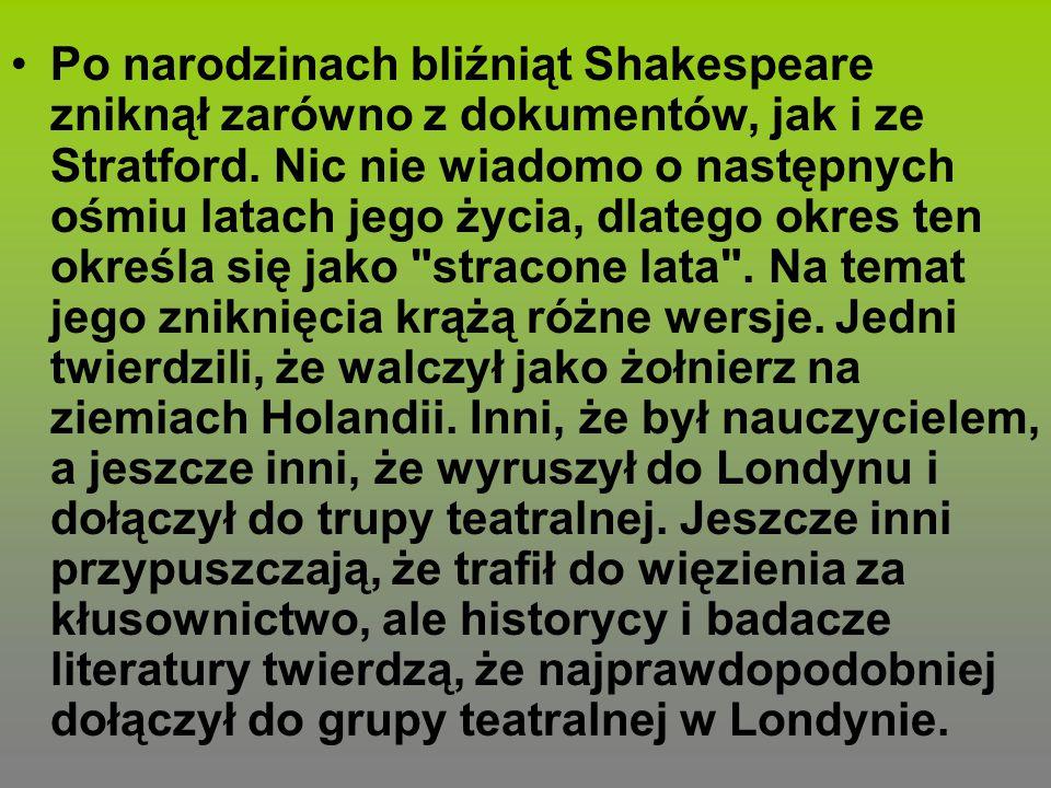 Po narodzinach bliźniąt Shakespeare zniknął zarówno z dokumentów, jak i ze Stratford. Nic nie wiadomo o następnych ośmiu latach jego życia, dlatego ok