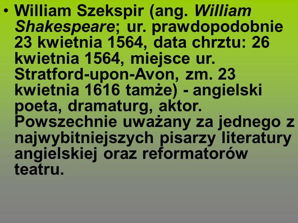 William Szekspir (ang. William Shakespeare; ur. prawdopodobnie 23 kwietnia 1564, data chrztu: 26 kwietnia 1564, miejsce ur. Stratford-upon-Avon, zm. 2