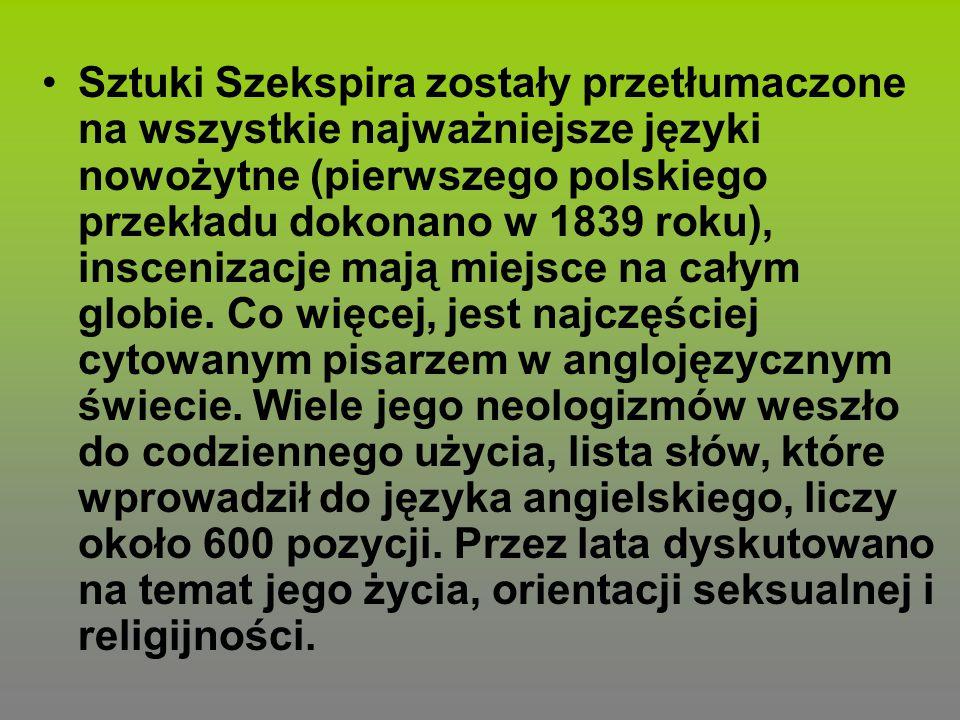 Sztuki Szekspira zostały przetłumaczone na wszystkie najważniejsze języki nowożytne (pierwszego polskiego przekładu dokonano w 1839 roku), inscenizacj