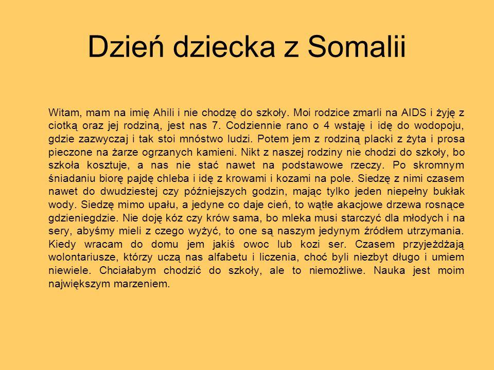 Dzień dziecka z Somalii Witam, mam na imię Ahili i nie chodzę do szkoły. Moi rodzice zmarli na AIDS i żyję z ciotką oraz jej rodziną, jest nas 7. Codz