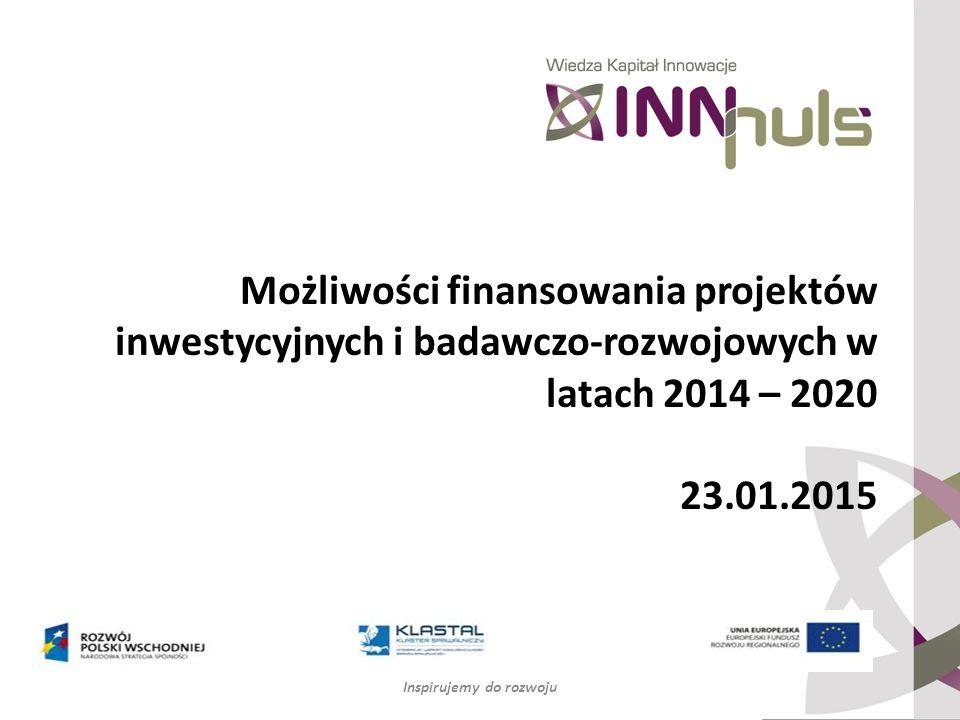Możliwości finansowania projektów inwestycyjnych i badawczo-rozwojowych w latach 2014 – 2020 23.01.2015 Inspirujemy do rozwoju