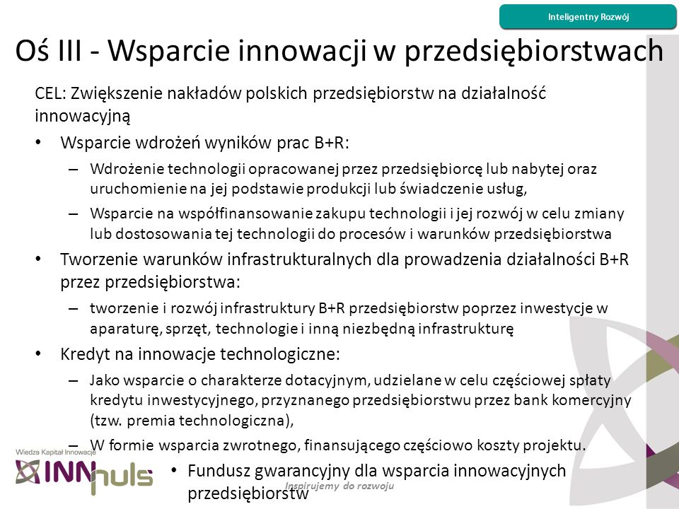 Inspirujemy do rozwoju CEL: Zwiększenie nakładów polskich przedsiębiorstw na działalność innowacyjną Wsparcie wdrożeń wyników prac B+R: – Wdrożenie te