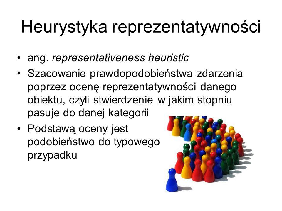 Heurystyka reprezentatywności ang. representativeness heuristic Szacowanie prawdopodobieństwa zdarzenia poprzez ocenę reprezentatywności danego obiekt