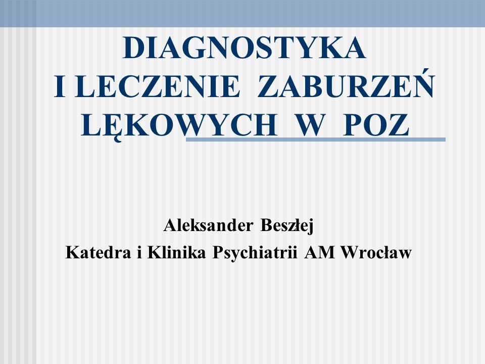 DIAGNOSTYKA I LECZENIE ZABURZEŃ LĘKOWYCH W POZ Aleksander Beszłej Katedra i Klinika Psychiatrii AM Wrocław