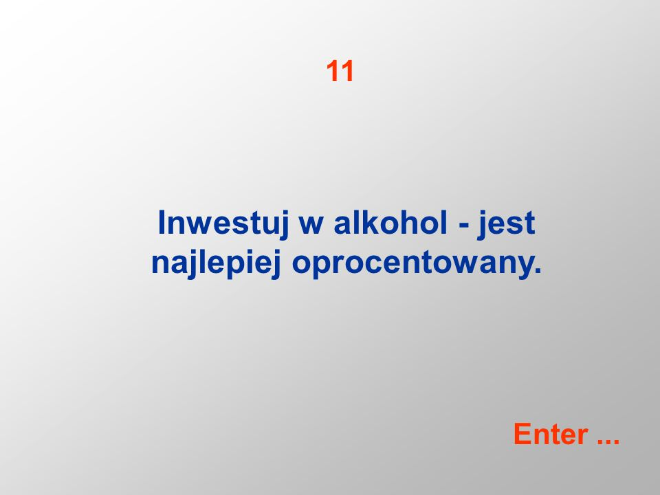 Inwestuj w alkohol - jest najlepiej oprocentowany. 11 Enter...