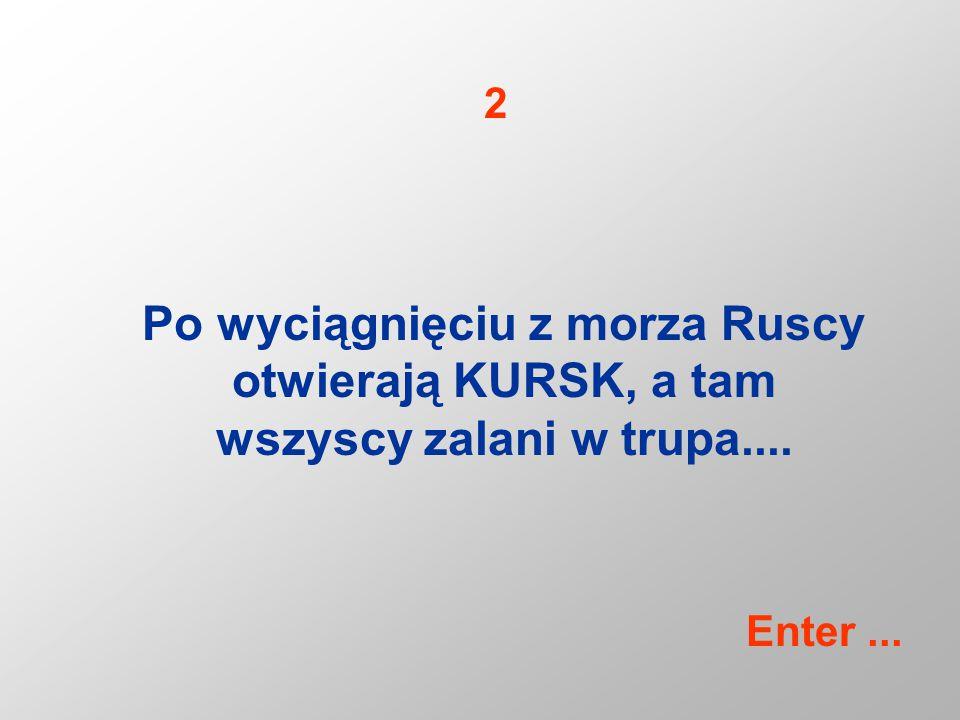 Po wyciągnięciu z morza Ruscy otwierają KURSK, a tam wszyscy zalani w trupa.... 2 Enter...