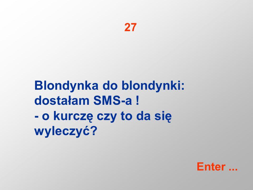 Blondynka do blondynki: dostałam SMS-a ! - o kurczę czy to da się wyleczyć? 27 Enter...