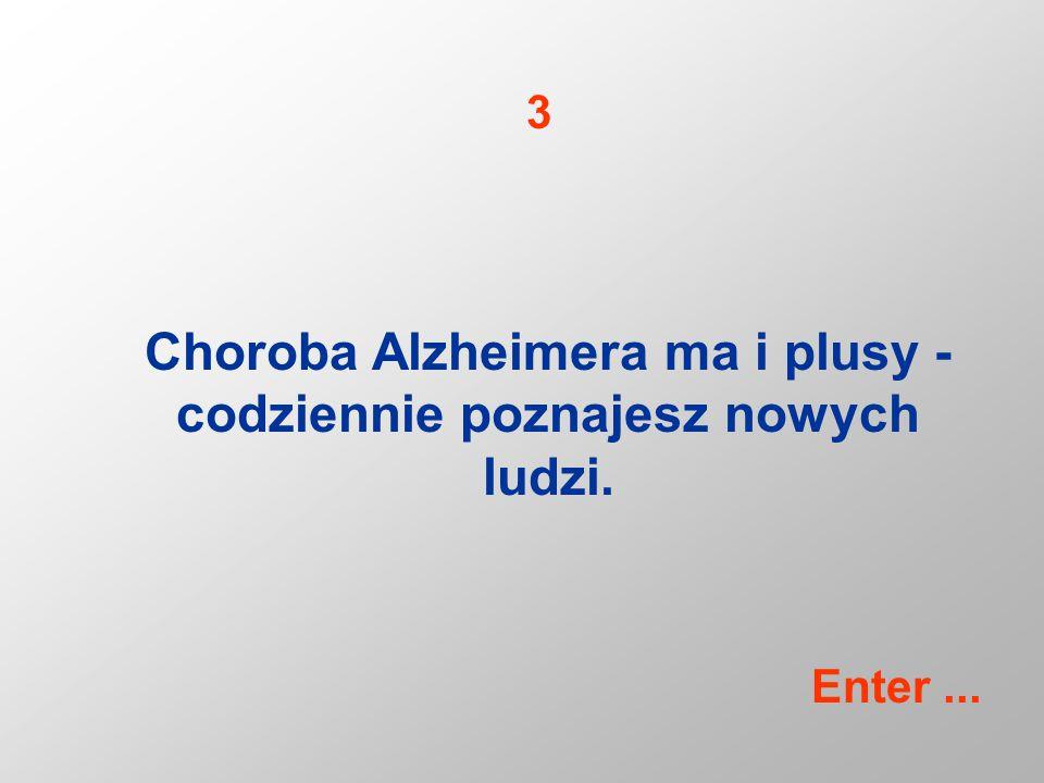 Choroba Alzheimera ma i plusy - codziennie poznajesz nowych ludzi. 3 Enter...