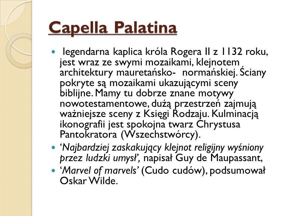 Capella Palatina legendarna kaplica króla Rogera II z 1132 roku, jest wraz ze swymi mozaikami, klejnotem architektury mauretańsko- normańskiej.