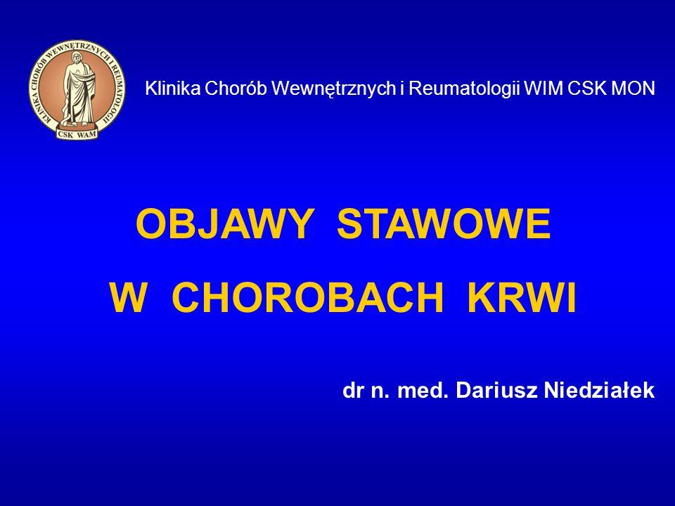 Klinika Chorób Wewnętrznych i Reumatologii WIM CSK MON OBJAWY STAWOWE W CHOROBACH KRWI dr n. med. Dariusz Niedziałek