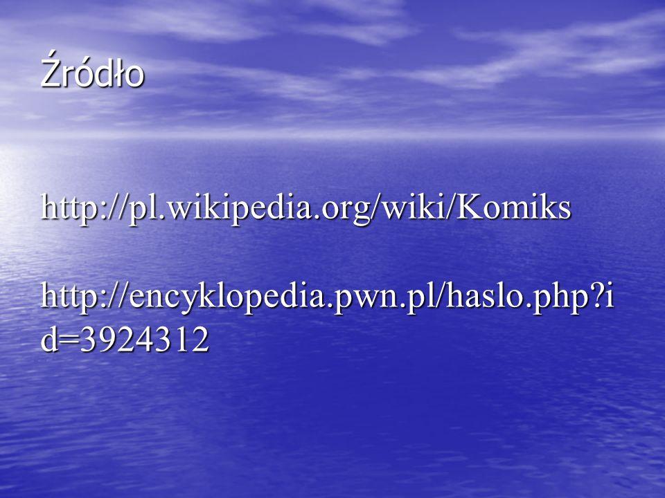 Źródło http://pl.wikipedia.org/wiki/Komiks http://encyklopedia.pwn.pl/haslo.php?i d=3924312