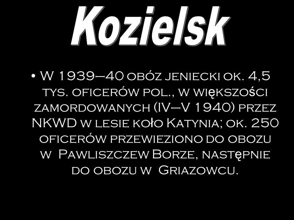 Obóz jeniecki polskich oficerów, urz ę dników pa ń stw., ksi ęż y, funkcjonariuszy policji ż andarmerii (ok. 7 tys. osób), pó ź niej zamordowanych w s