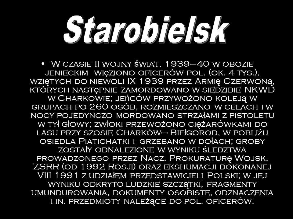 W 1939–40 obóz jeniecki ok. 4,5 tys. oficerów pol., w wi ę kszo ś ci zamordowanych (IV–V 1940) przez NKWD w lesie ko ł o Katynia; ok. 250 oficerów prz