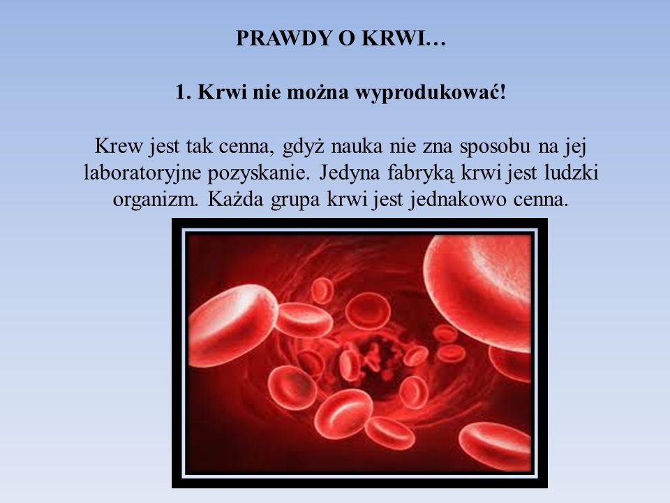 PRAWDY O KRWI… 1. Krwi nie można wyprodukować! Krew jest tak cenna, gdyż nauka nie zna sposobu na jej laboratoryjne pozyskanie. Jedyna fabryką krwi je
