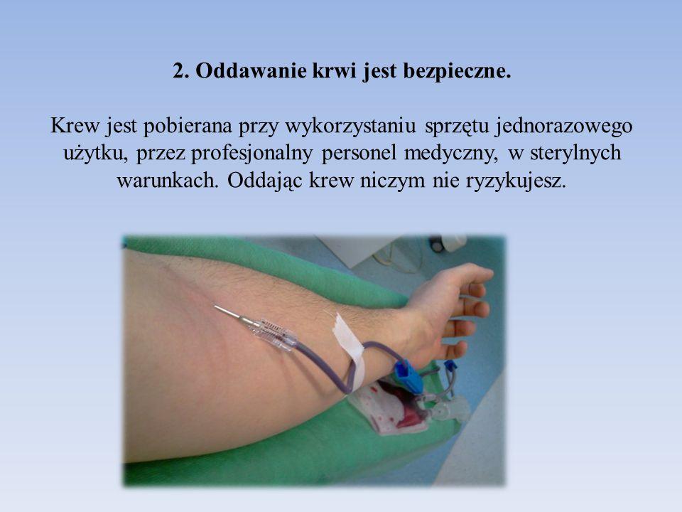 2. Oddawanie krwi jest bezpieczne. Krew jest pobierana przy wykorzystaniu sprzętu jednorazowego użytku, przez profesjonalny personel medyczny, w stery