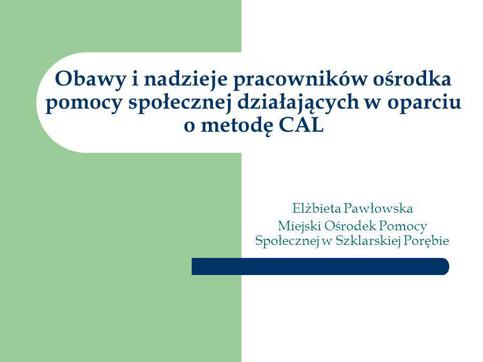 Obawy i nadzieje pracowników ośrodka pomocy społecznej działających w oparciu o metodę CAL Elżbieta Pawłowska Miejski Ośrodek Pomocy Społecznej w Szkl