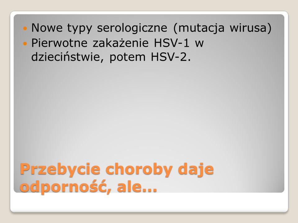 Przebycie choroby daje odporność, ale... Nowe typy serologiczne (mutacja wirusa) Pierwotne zakażenie HSV-1 w dzieciństwie, potem HSV-2.